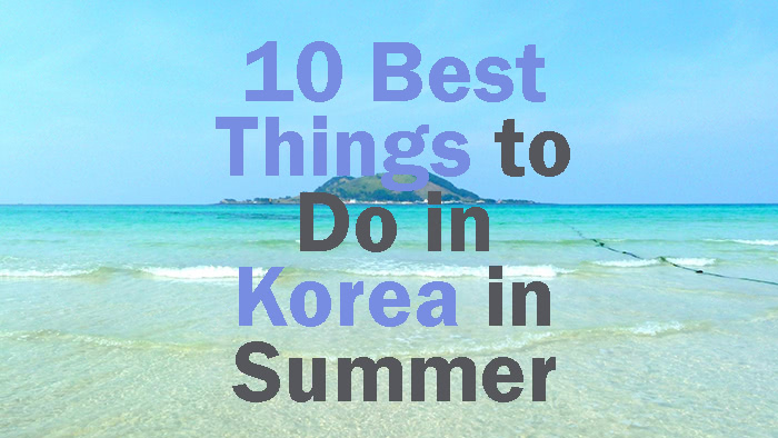10 Best Things to Do in Korea in Summer